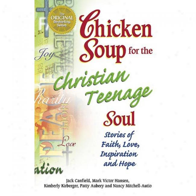 Chicken Soup For The Christian Teenage Soul: Stories Of Faith, Love, Inspiration And Hope By Jack Canfield, Isbn 0757300952