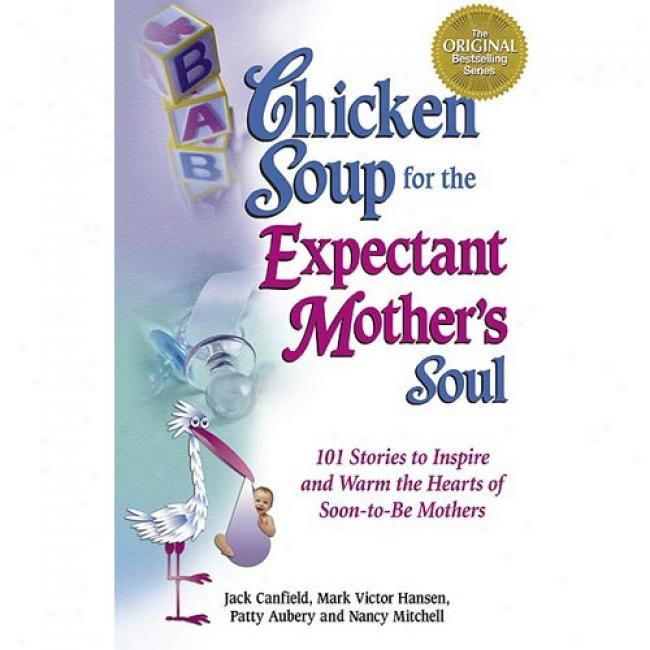 Chicken Soup For The Expectznt Mother's Soul: 101 Stories To Inspire And Warm The Hearts Of Soon-to-be Mothers By Jack Canfield, Isbn 1558747966