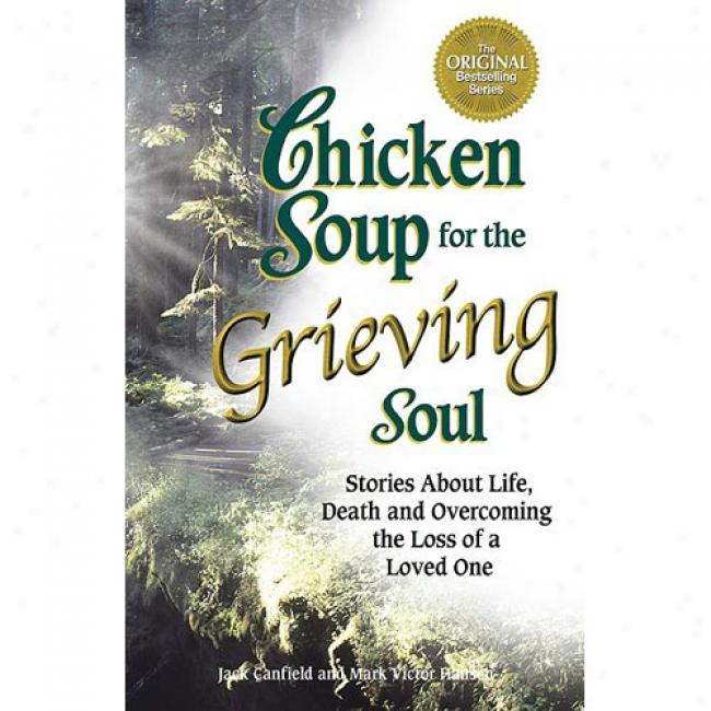 Chicken Soup On account of The Grieving Mind: Stories Nearly Life, Death And Overcoming The Loss Of A Loved One By Jack Canfield, Isbn 1558749020