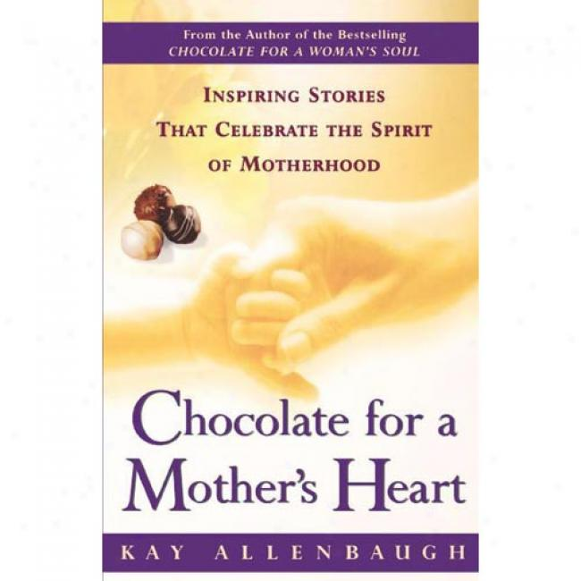 Chocolate For A Mother's Heart: Inspiring Stories That Celebrate The Spirit Of Motehrhood By Kay Allenbaugh, Isbn 0684862999