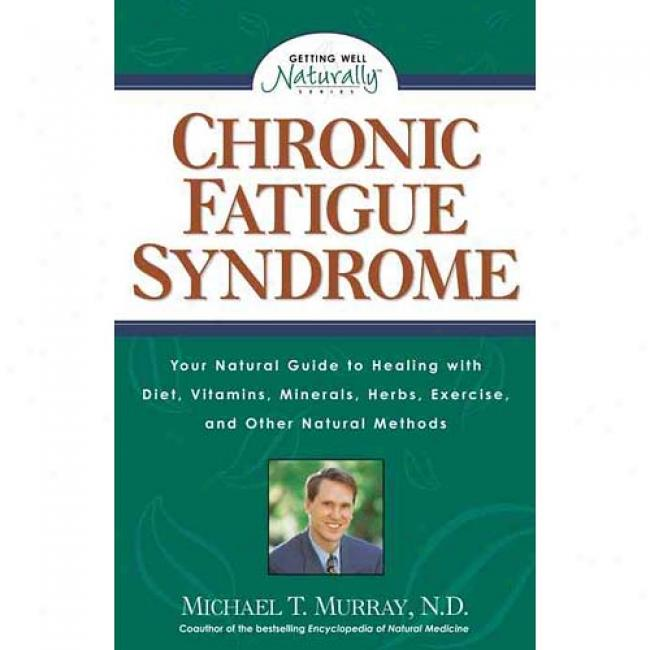Chronic Fatigue Syndrome: How You Can Benefit From Diet, Vitamins, Minerals, Herbs, Exercise, And Other Natural Methods By Michael T. Murray, Isbn 1559584904