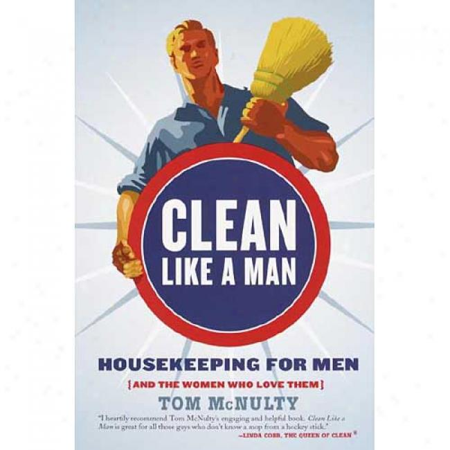Clean Liek A Man: Housekeeping For Men (and The Women Who Love Them) By Tom Mcnulty, Isbn 140004975x