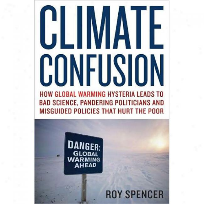 Climate Cofnusion: How Global Warming Hysteria Leads To Bad Science, Pandering Politicians, And Misguided Policies Thqt Hurt The Poor