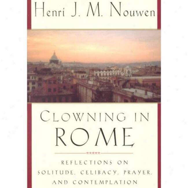 Clowning In Rome: Reflections In c~tinuance Solitude, Celibacy, Prayer, And Contemplation By Henri J. M. Nouwen, Isbn 038549999x