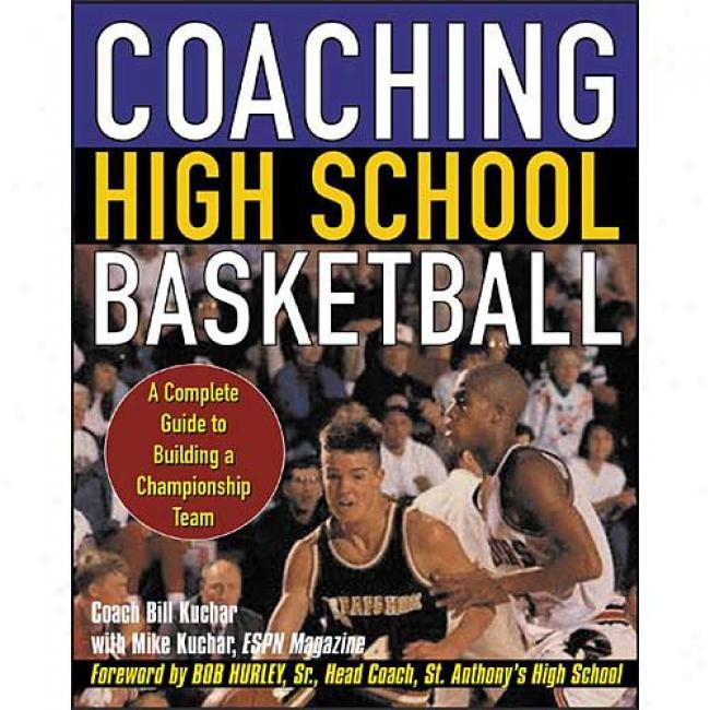 Coaching High School Basketball: A Complete Clew To Building A Championship Team