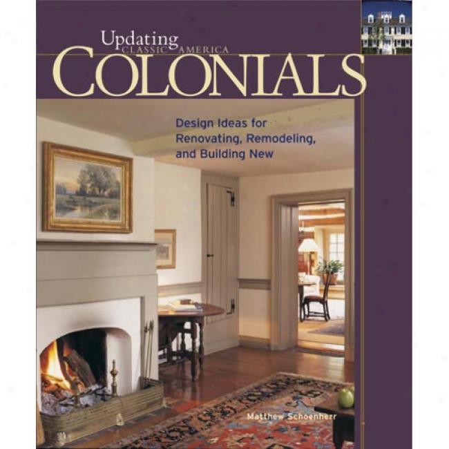 Colonials: Design Ideas For Renovating, Remodeling, And Building New By Matthew Schoenherr, Isbn 1561585645