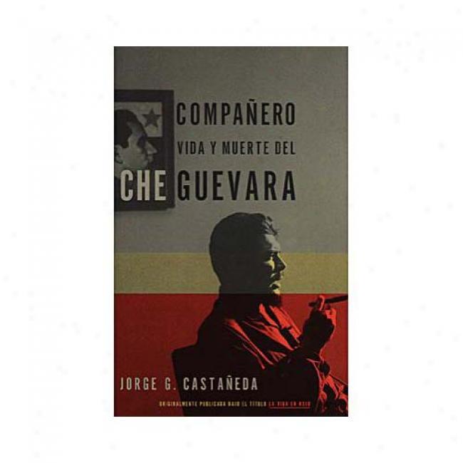 Companero: La Vida Y Muerte De Che Guevara By Jorge G. Castaneda, Isbn 0679781617