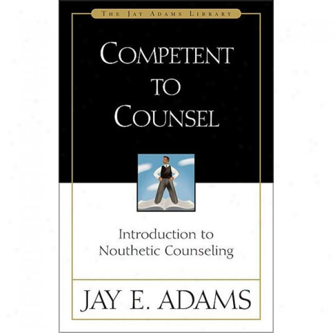 Competent To Counsel: Introduction To Noutbetic Counseling By Jay Adams, Isbn 0310511402