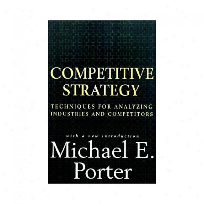 Competitive Strategy: Techniques For Analyzing Industres And Competitors: With A New Introduction By Michael Porter, Isbn 0684841487