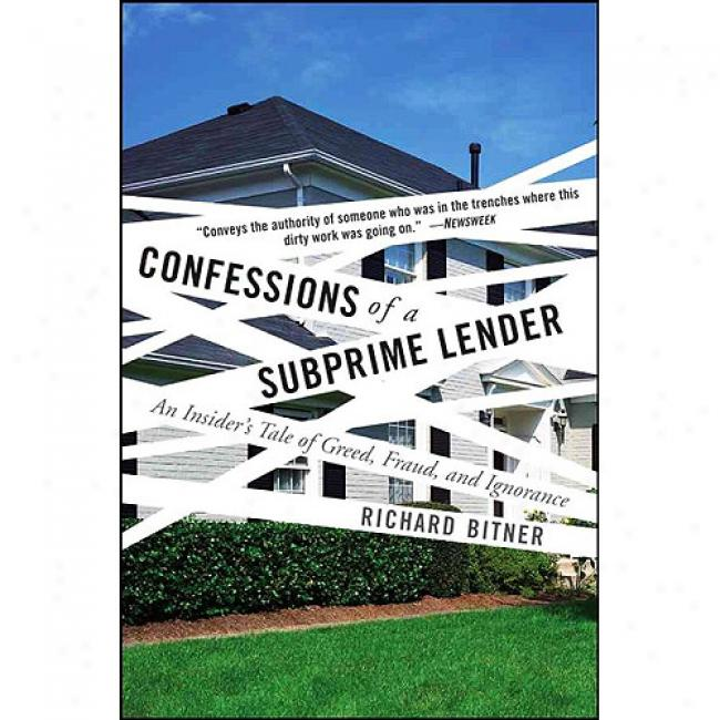 Confessions Of A Subprime Lender: An Insider's Tale Of Eagerness, Fraud, And Ignorance