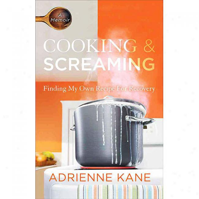 Cooking & Screaming: Finding My Acknowledge Recipe For Recovery