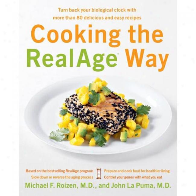 Cooking The Realage Way: Turn Back Your Biological Clock With More Than 80 Pleasant And Easy Recipes