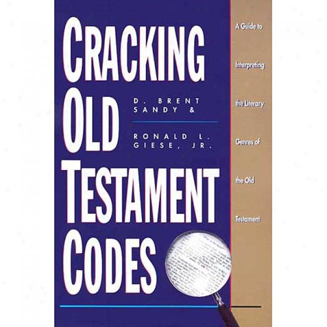Cracking Old Testament Codes: A Guide To Interpreting Literary Genres Of The Old Testament By D. Brent Sandy, Isbn 0805410937