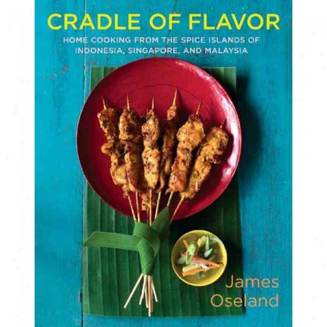 Cradle Of Flavor: Home Cooking From The Flavoring Islands Of Indonesia, Malaysia, And Singapore