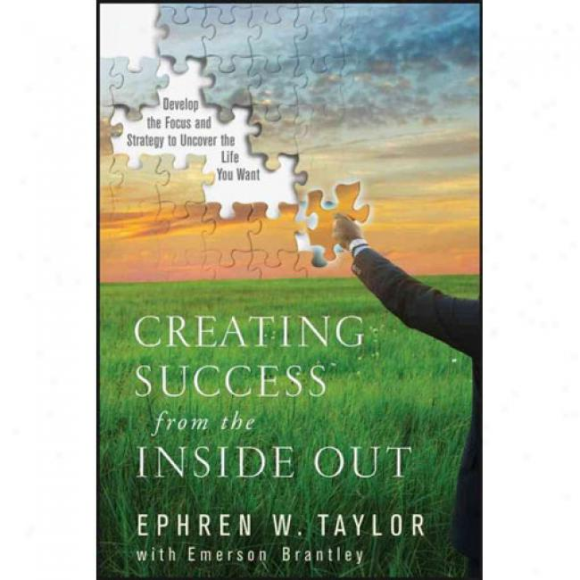 Creating Success From The Inside Out: Develop The Focus And Strategy To Uncover The Life You Want