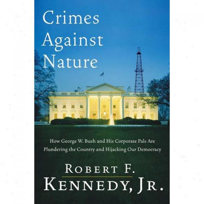 Crimes Opposed to Nature: How George W. Bush And His Corporate Pals Are Plunndering The Country And Hijacking Our Democracy