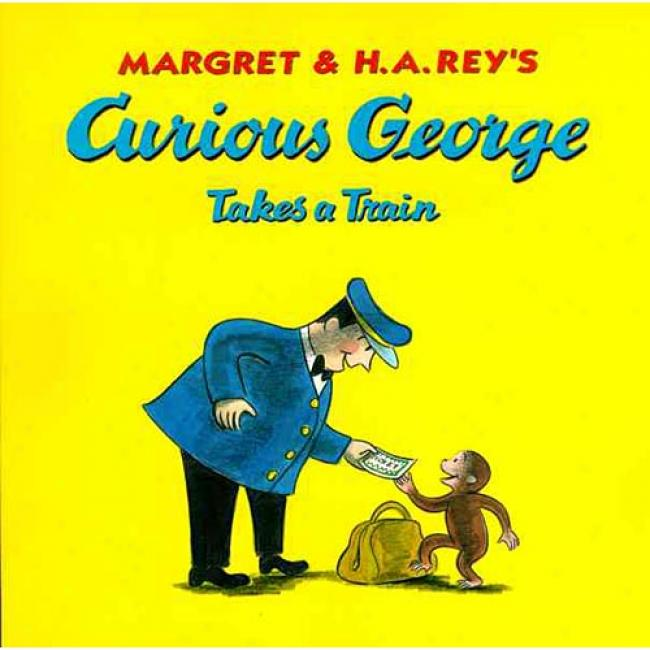 Curious George Takes A Train By Margret Rey , Isbn 0618065679