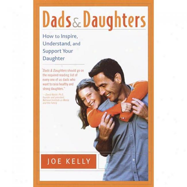 Dads And Daughter: How To Inspire, Understand, And Support Your Daughter When She's Increasing Up Sofast By Joe Kelly, Isbn 0767908341