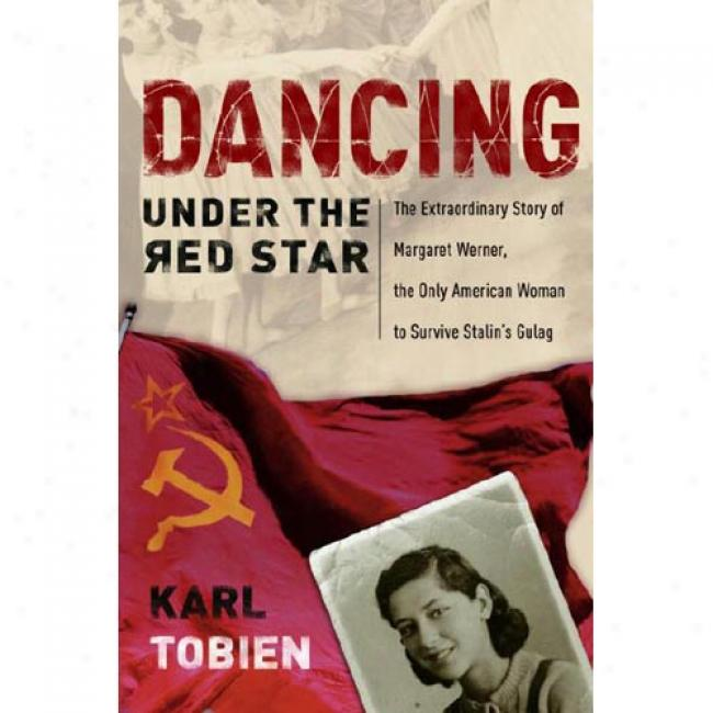 Dancing Under The Red Star: The Extraordinary Story Of Margaret Wermer, The Only American Woman To Survive Stalin's Gulag