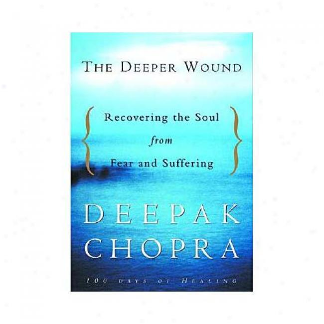 Deeper Wound: Recovering The Soul From Fear And Suffering By Chopra, Isbn 1400045053