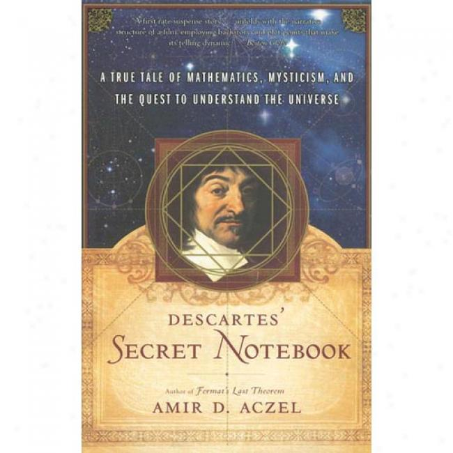 Descartes' Secret Notebook: A True Account Of Mathematics, Mysticism, And The Quest To Understand The Universe