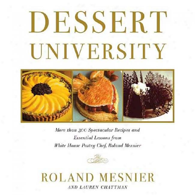 Dessert University: More Than 300 Spectacular Recipes And Essential Lessons From White House Pastry Chef Roland Mesnier
