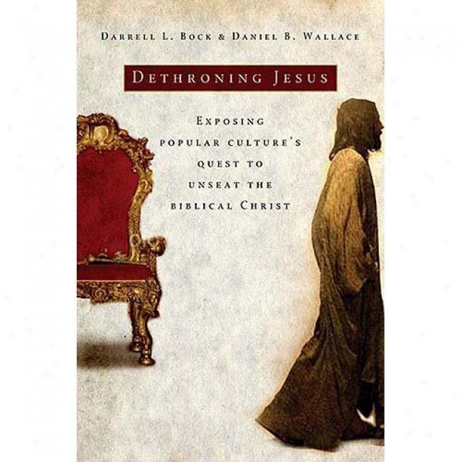 Dethroning Jesus: Exposing Popular Culture's Quest To Unseat The Biblical The Anointed
