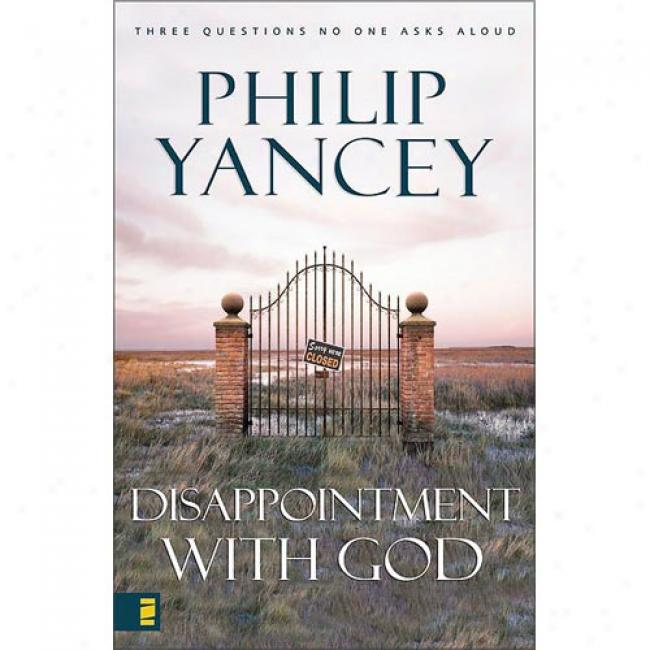 Disappointment With God: Three Questions No One Asks Aloud By Philip Yancey, Isbn 0310527818