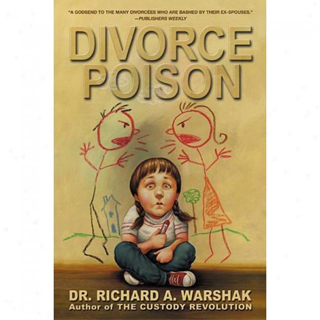 Dissolve the marriage of Poison: Protecting The Parent/child Bond From A Vindictive Ex By Richard A. Warshak, Isbn 0060934573
