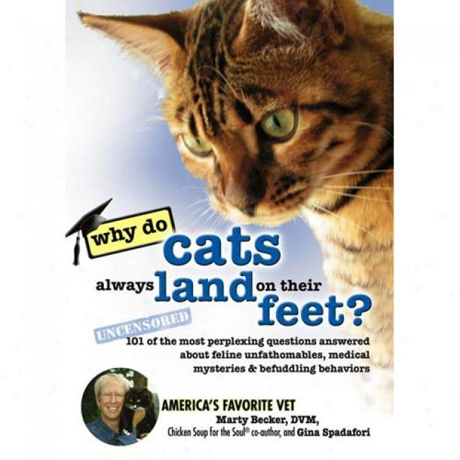 Do Cats lAways Land Steady Their Feet?: 101 Of The Most Perplexing Questions Answered About Feline Unfathomables, Medical Mysteriea & Befuddling Behaviors