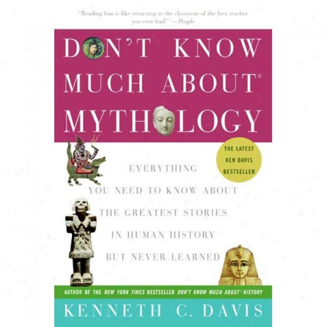 Don't Know Much About Mythology: Everything You Newd To Know About The Greatest Stories In Human History But Never Learned