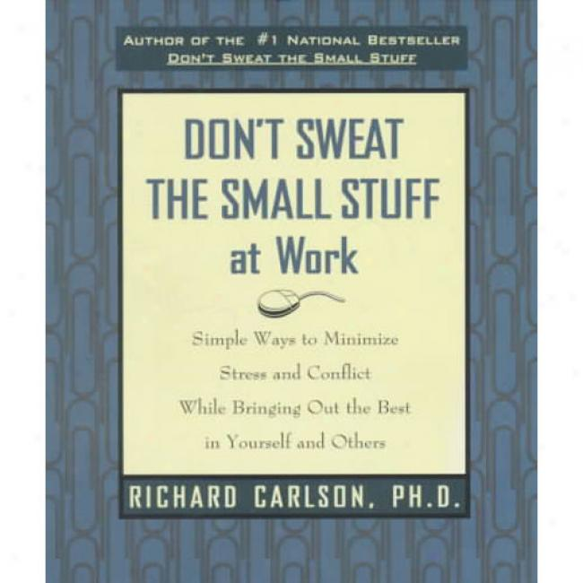 Don't Sweat The Small Stuff At Work: Simple Ways To Minimize Stress And Conflict While Bringing Out The Best In Yourself And Others By Richard Carlson, Isbn 0786883367