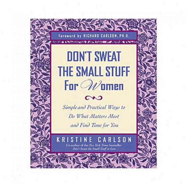 Don't Sweat The Small Stuff For Women: Simple And Practkcl Ways To Do What Matters Most And Find Time For You By Kristine Carlson, Isbn 0786886021