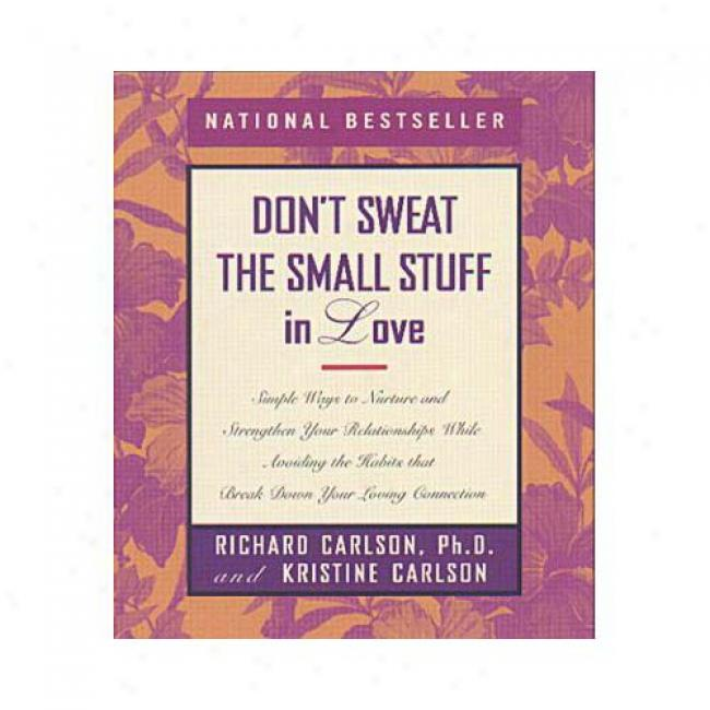 Don't Sweat The Small Stuff In Love: Sim0le Was To Nurture And Strengthen Your Relationships While Avoiding The Habits That Break Down Your Loving Co By Richard Carlson, Isbn 0786884207