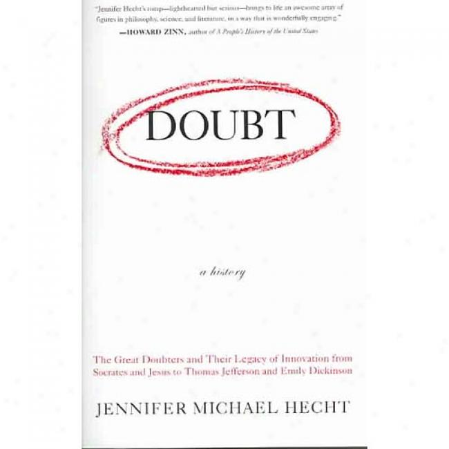 Doubt: A History: The Great Doubters And Their Bequest Of Innoation From Socrates And Jesus To Thomas Jefferson And Emily Dickinson