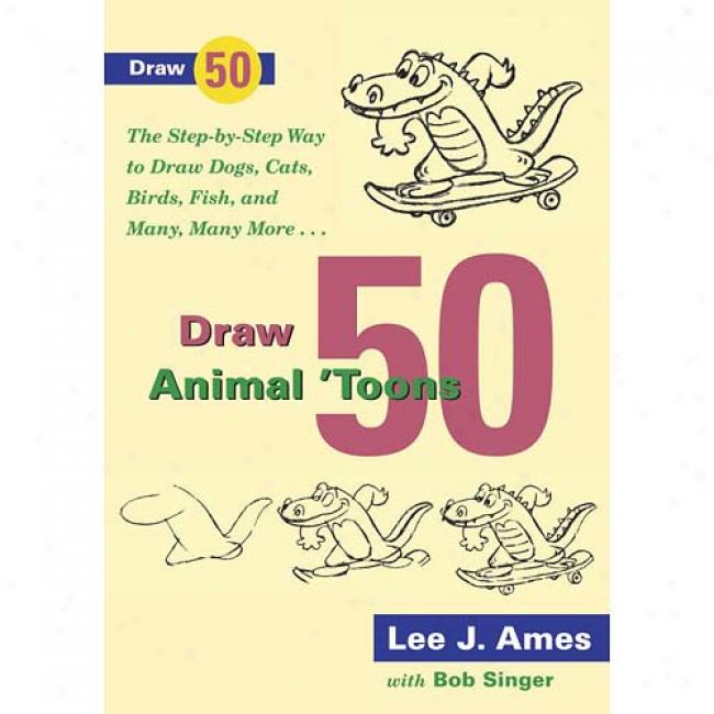 Draw 20 Animal 'toons: The Step-by-step Way To Draw Dogs, Cats, Birds, Fish, And Many, Many More By Lee J. Ames, Isbn 076790544x