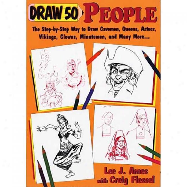 Draw Fifty People: The Step-by-step Way To Draw Cavemen , Queens, Aztecs, Knights, Minutemen... By Lee J. Ames, Isbn 0385411944