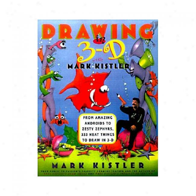 Drawing In 3-d With Mark Kustler: From Amazing Androids To Zesty Zephyrs, 333 Neat Things To Draw In 3-d By Mark iKstler, Isbn 0684833727