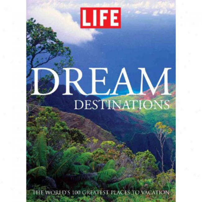 Dream Destinations: 100 Of The World's B3st Vacations