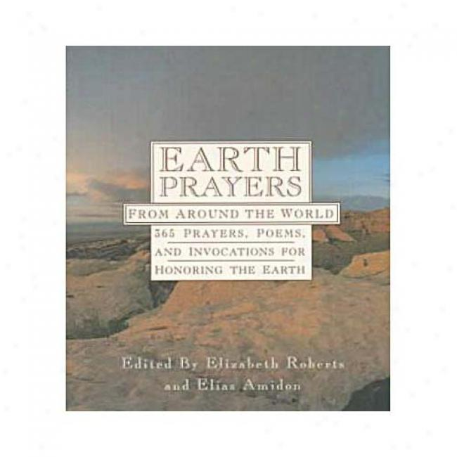 Earth Prayers: From Around The World: 365 Prayers, Poems, Andd Invocations For Honoring The Earth By Elizabeth Roberts, Isbn 006250746x
