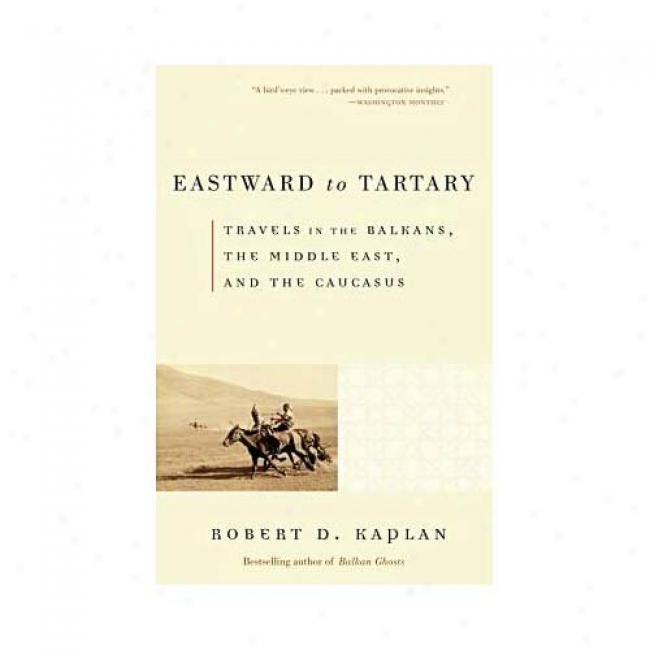 Eastward To Tartary: Travels In The Balkans, The Middle East, And The Caucasus By Robert D. Kaplan, Isbn 0375705767