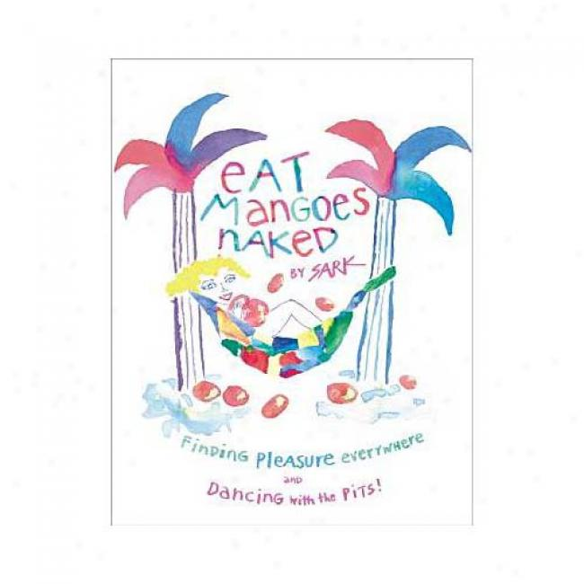 Eat Mangoes Naked: Finding Pleasure Everywhere And Dancing With The Pits By Sark, Isbn 0684859777