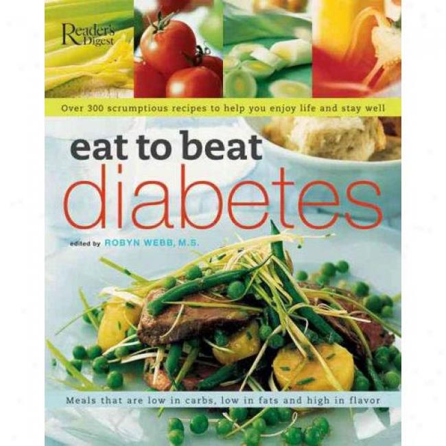 Eat To Beat Diabetes: Over 300 Scrumptious Recipes To Help You Enmoy Life And Stay Well