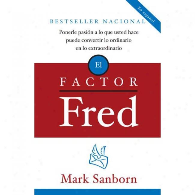 El Factor Fred: Ponerle Pasia3n A Lo Que Usted Hace Puede Convertir Lo Ordinario En Lo Extraordinario