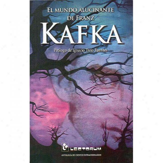 El Mudno Alucinante De Franz Kafka: Antologia De Cuentos Extraordinarios
