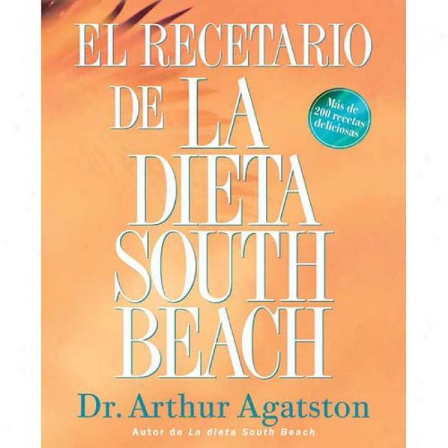 El Recetario De La Dieta South Beach: More Than 200 Delicious Recipes That Fit Tne Nation's Top Diet