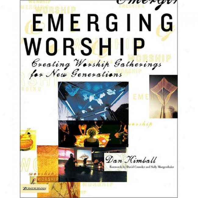 Emerging Worship: Creating New Adore Gatherings For Emerging Generations