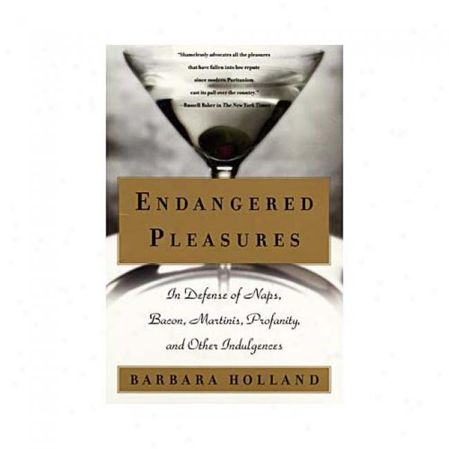 Endangered Pleasures: In Defense Of Naps, Bacon, Martinis, Profanity, And Other Indulgences By Barbara Holland, Iabn 006095647x