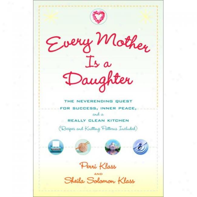 Every Mother Is A Daughter: The Neverending Quest For Success, nIner Peace, And A Really Clean Kitchen (recipes And Knitting Patterns Included)