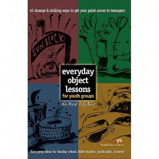 Everyday Object Lessons For Youth Groups: 45 Strange & Striking Ways To Get Your Point Across To Teenagers: Easy-prep Ideas Fo Sunday School, Bible S By Helen Musick, Isbn 031022652x